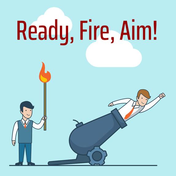 Ready, Fire Aim (?)